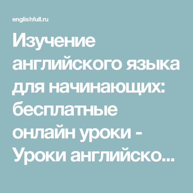 Изучение английского языка для начинающих: бесплатные онлайн уроки - Уроки английского языка для начинающих. Бесплатные курсы английского онлайн. Учимся с удовольствием, смотрим фильмы, слушаем музыку, читаем тексты и грамматику
