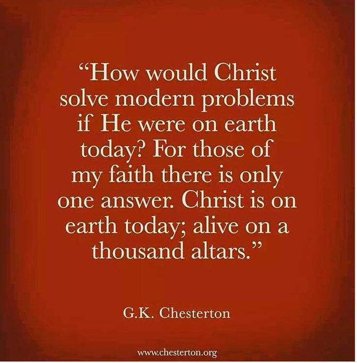 """How would Christ solve modern problems if He were on earth today? For those of my faith there is only one answer. Christ is on earth today, alive on a thousand altars."" -G.K. Chesterton 