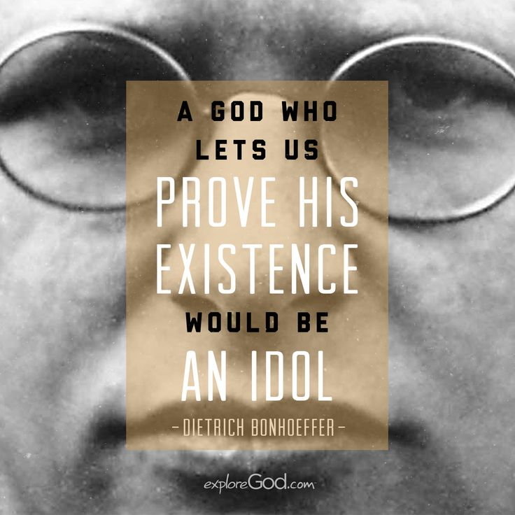 """A god who lets us prove his existence would be an idol."" - Dietrich Bonhoeffer"