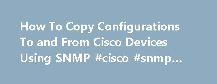 How To Copy Configurations To and From Cisco Devices Using SNMP #cisco #snmp #mib http://pet.nef2.com/how-to-copy-configurations-to-and-from-cisco-devices-using-snmp-cisco-snmp-mib/  # How To Copy Configurations To and From Cisco Devices Using SNMP This document shows how to copy a configuration file to and from a Cisco device with the CISCO-CONFIG-COPY-MIB. If you start from Cisco IOS software release 12.0, or on some devices as early as release 11.2P, Cisco has implemented a new means of…
