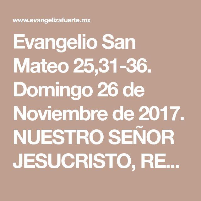 Evangelio San Mateo 25,31-36. Domingo 26 de Noviembre de 2017. NUESTRO SEÑOR JESUCRISTO, REY DEL UNIVERSO.