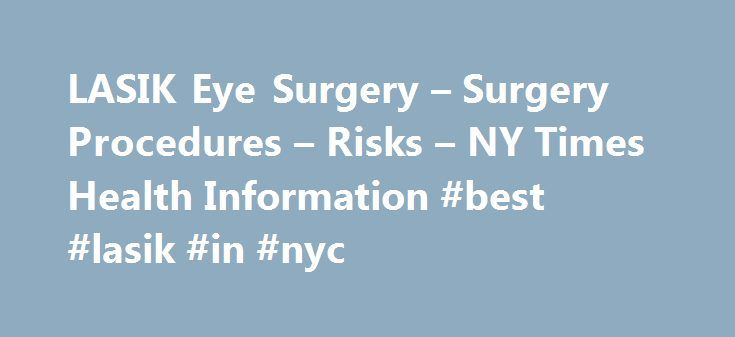 "LASIK Eye Surgery – Surgery Procedures – Risks – NY Times Health Information #best #lasik #in #nyc http://chicago.remmont.com/lasik-eye-surgery-surgery-procedures-risks-ny-times-health-information-best-lasik-in-nyc/  # LASIK Eye Surgery Back to Top Description For clear vision, the eye's cornea and lens must bend (refract) light rays properly, so that images are focused clearly on theretina. Otherwise, the images will be blurry. This blurriness is referred to as a ""refractive error."" It is…"