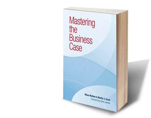 Mastering the Business Case   By Klaus Nielsen & Martin J. Ernst