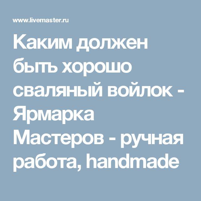 Каким должен быть хорошо сваляный войлок - Ярмарка Мастеров - ручная работа, handmade