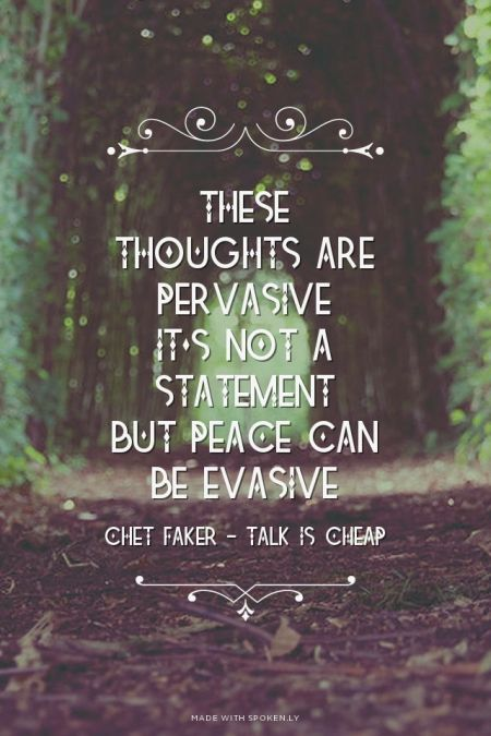 These thoughts are pervasive It's not a statement But peace can be evasive - Chet Faker - Talk is Cheap | Merryn made this with Spoken.ly