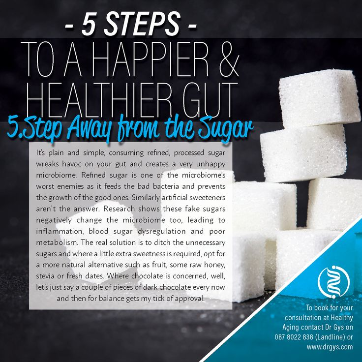 5 Steps To a Happier & Healthier Gut 5. Step Away From the Sugar It's plain and simple, consuming refined, processed sugar wreaks havoc on your gut and creates a very unhappy microbiome. Refined sugar is one of the microbiome's worst enemies as it feeds the bad bacteria and prevents the growth of the good ones. Similarly artificial sweeteners aren't the answer. Research shows these fake sugars negatively change the microbiome too, leading to inflammation, blood sugar dysregulation and poor…