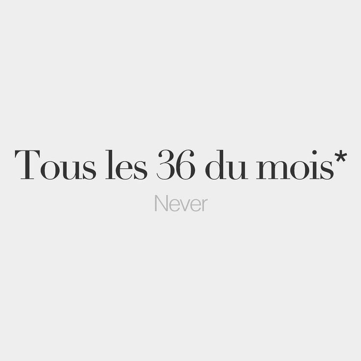Tous les 36 du mois = Never / not in a month of Sundays (Lit: Every 36th day of the month)