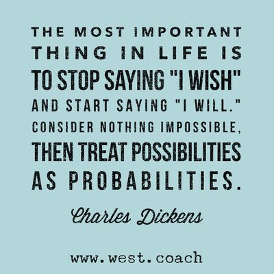 "INSPIRATION - EILEEN WEST ​LIFE COACH | The most important thing in life is to stop saying ""I Wish"", and start saying ""I Will"".  Consider nothing impossible, then treat possibilities as probabilities. - Charles Dickens 