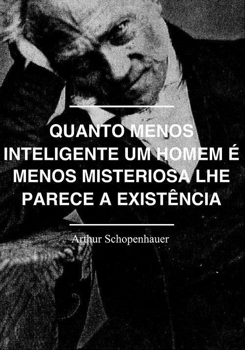 Quanto menos inteligente um homem é menos misteriosa lhe parece a existência. - Arthur Schopenhauer