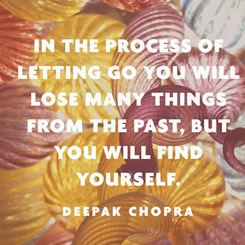 """In the process of letting go you will lose many things from the past, but you will find yourself."" — Deepak Chopra:"