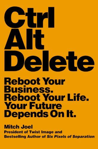 Ctrl Alt Delete: Reboot Your Business. Reboot Your Life. Your Future Depends on It. Mitch Joel