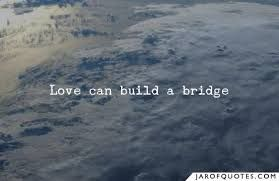 If love conquers all then love can build a bridge.