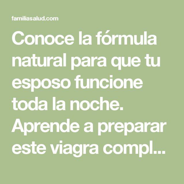 Conoce la fórmula natural para que tu esposo funcione toda la noche. Aprende a preparar este viagra completamente natural - FamiliaSalud.com