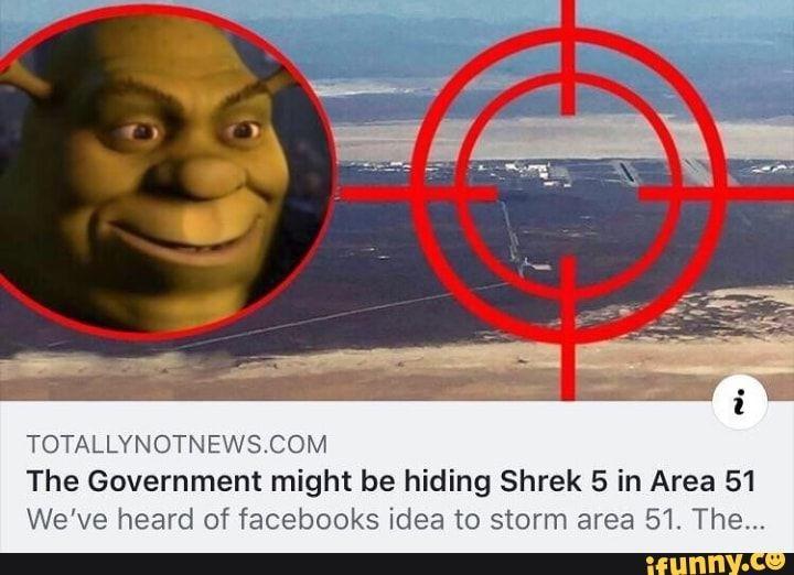 Totallynotnewscom The Government Might Be Hiding Shrek 5 In Area 51 We Ve Heard Of Facebooks Idea To Storm Area 51 The Ifunny Shrek Memes Clean Funny Memes Shrek Funny