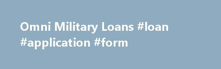 Omni Military Loans #loan #application #form http://remmont.com/omni-military-loans-loan-application-form/  #omni loans # Omni Military Loans Omni Military Loans could be the right loan for you. Military members work hard to provide their loved ones the life they deserve. However military pay is not the highest compared to other professions, so once in a while some military members find that they need a little help from loan companies such as Omni Military Loans. The Roots of Omni Military…