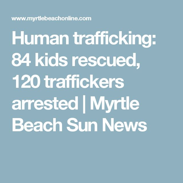 Human trafficking: 84 kids rescued, 120 traffickers arrested | Myrtle Beach Sun News