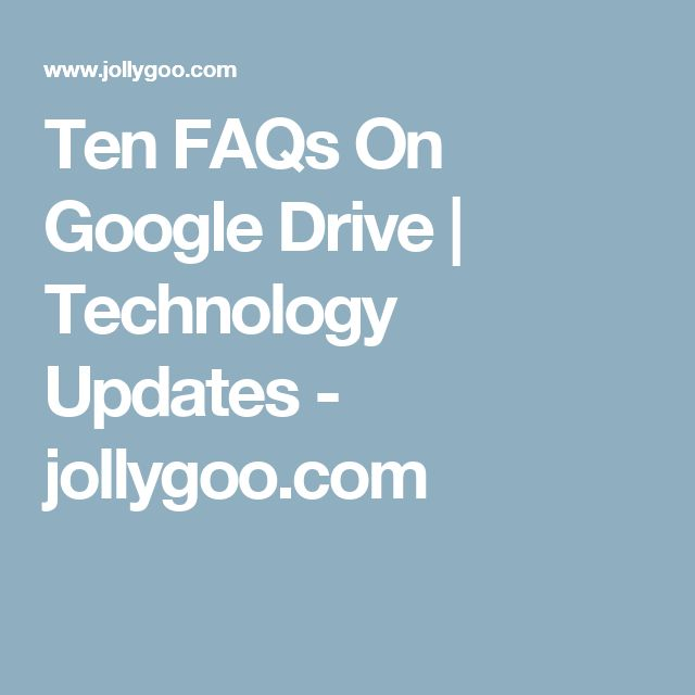 Ten FAQs On Google Drive | Technology Updates - jollygoo.com