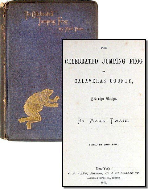 """Mark Twain New York: C. H. Webb, 1867 first edition of """"The Celebrated Jumping Frog of Calaveras County and Other Sketches"""". """"The Celebrated Jumping Frog of Calaveras County"""" is the title story of this 1867 collection of short stories by Mark Twain. This is a 1865 short story written by Mark Twain, his first great success as a writer, bringing him national attention.. Twain's first book, it collected 27 stories that were previously published in magazines and newspapers."""