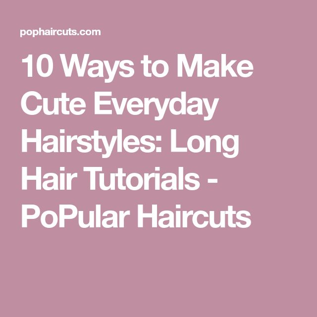 10 Ways to Make Cute Everyday Hairstyles: Long Hair Tutorials - PoPular Haircuts