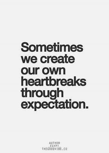Expectation is the root of all heartache.