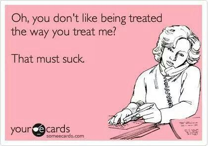 Lol! We shld treat everyone the way we want to be treated!