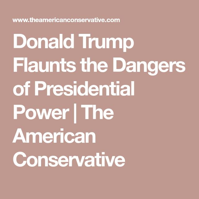 Donald Trump Flaunts the Dangers of Presidential Power | The American Conservative