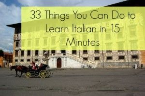 33 Things You Can Do to Learn Italian in 15 Minutes