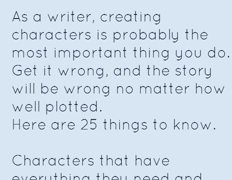 As a writer, creating characters is probably the most important thing you do. Get it wrong, and the story will be wrong no matter how well plotted. Here are 25 things to know.  Characters that have everything they need and want in life are pretty damn boring. In the real world, strong female characters go by another name: women. Try writing about them. Not every character needs to have some past trauma simmering beneath the surface to be interesting. Well adjusted people can be just as deep…