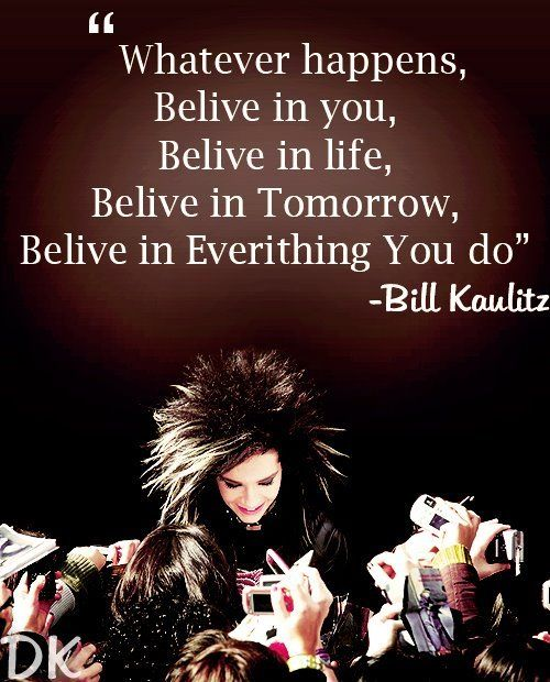 "Bill K. giving really good advice for everyone. Even if you are not and ""Alien"" (Tokio Hotel Fan) this is really good to see and to live by"
