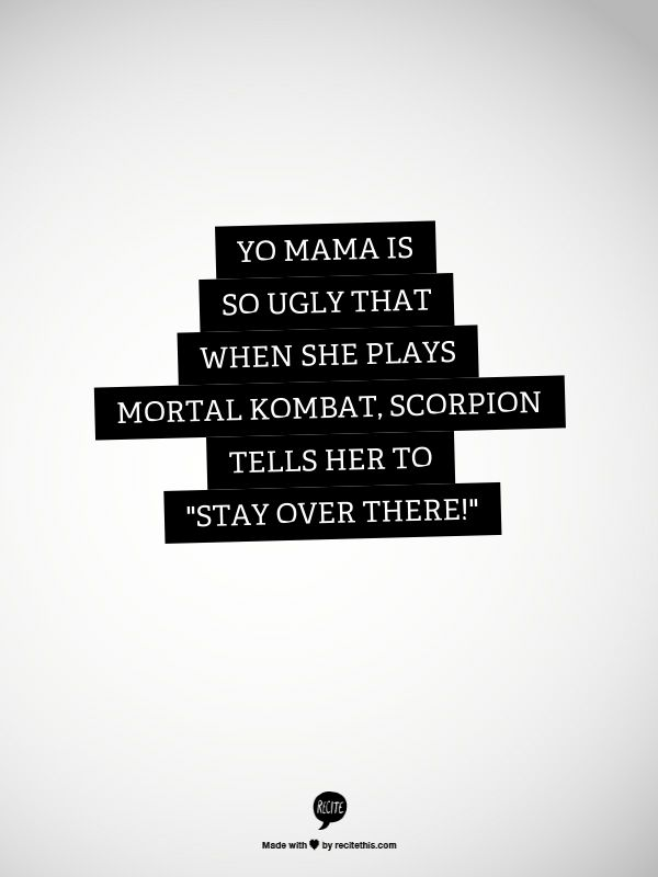 "Yo mama is so ugly that when she plays Mortal Kombat, Scorpion tells her to ""Stay Over There!"""