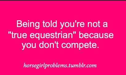 Horse girl problems Such a stupid thing to think. Just because you don't compete doesn't mean you aren't a good rider.