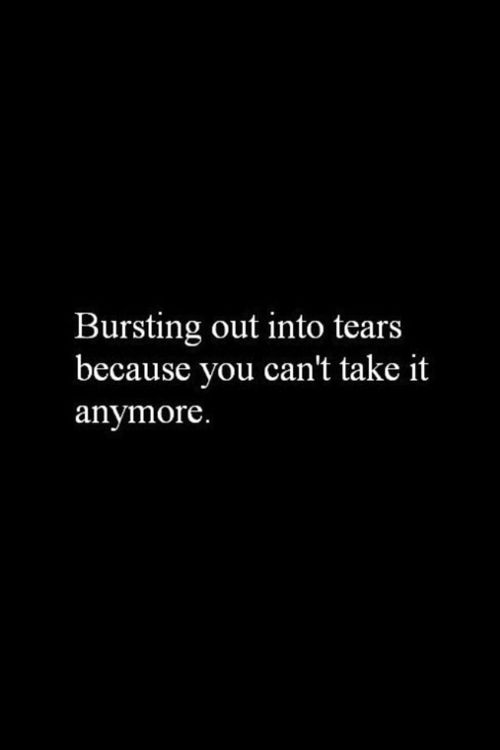 sometimes one can't take anymore and tears burst, quotes