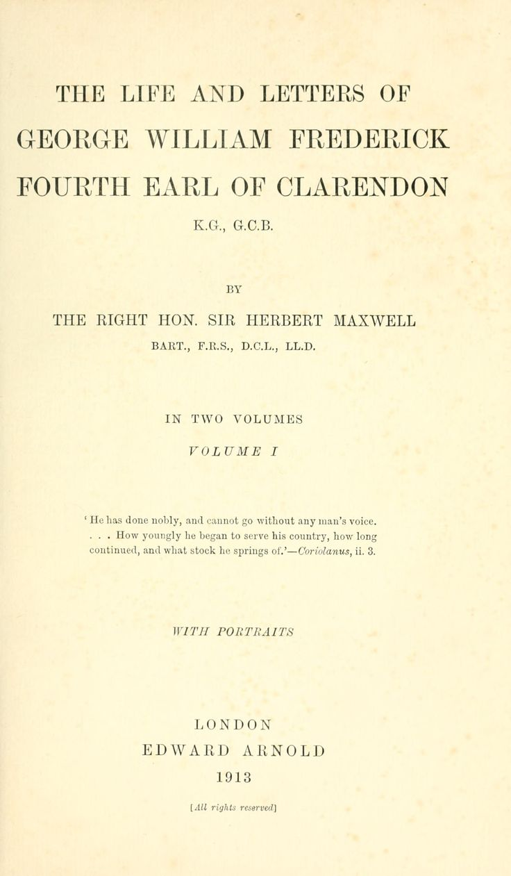 The life and letters of George William Frederick, fourth earl of Clarendon, K.G., G.C.B  by Maxwell, Herbert, Sir, 1845-1937    Published 1913  Topics Clarendon, George William Frederick Villiers, Earl of, 1800-1870, Great Britain -- Foreign relations 1837-1901