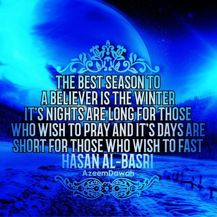 """""""THE BEST SEASON TO A BELIEVER IS THE WINTER, IT'S NIGHTS ARE LONG FOR THOSE WHO WISH TO PRAY, AND IT'S DAYS ARE SHORT FOR THOSE WHO WISH TO FAST.""""  [HASAN AL-BASRI]"""