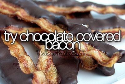 The Teen Bucket List: Chocolate Covered Bacon. Why the hell not?! -- I've done this one! It's a delicacy, I really recommend it