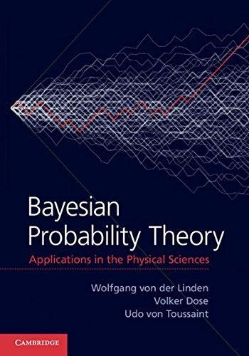 Bayesian probability theory: applications in the physical sciences / Wolfgang von der Linden, Volker Dose, Udo von Toussaint. / QC 174.85.P76 L67