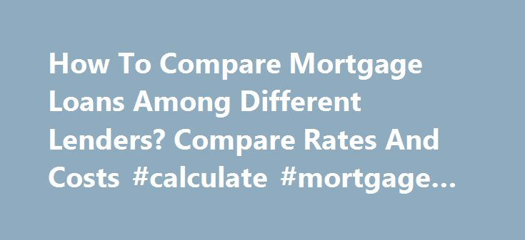 How To Compare Mortgage Loans Among Different Lenders? Compare Rates And Costs #calculate #mortgage #payment http://money.remmont.com/how-to-compare-mortgage-loans-among-different-lenders-compare-rates-and-costs-calculate-mortgage-payment/  #compare mortgage loans # Comparing loans of different lenders is often the most difficult part of mortgage shopping. Firstly, it is important to keep in mind that mortgage packages consist of more than interest rates. They consist of a quoted rate…