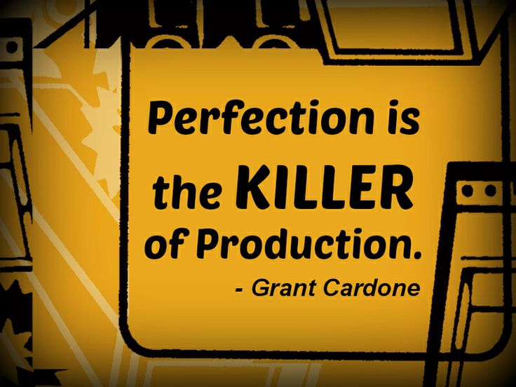 """Perfection Is The Killer Of Production."""