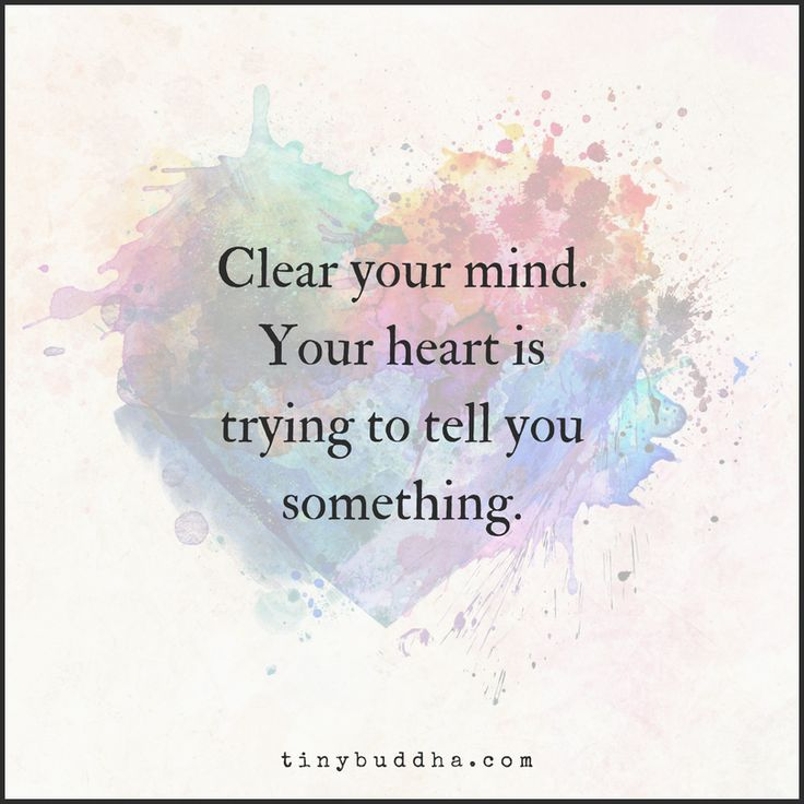 Clear your mind. Your heart is trying to tell you something.