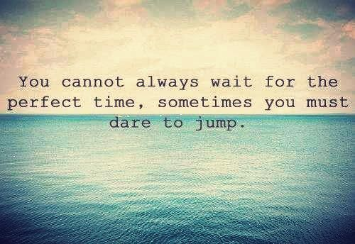 You cannot always wait for the perfect time, sometimes you must dare to jump.  ~ take a leap of faith :)