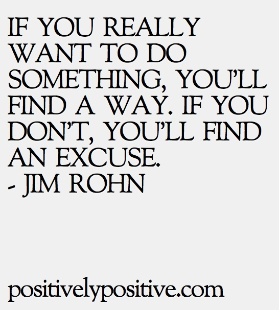 IF YOU REALLY WANT TO DO SOMETHING, YOU'LL FIND A WAY. IF YOU DON'T, YOU'LL FIND AN EXCUSE. - JIM ROHN