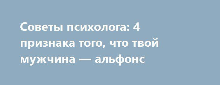 Советы психолога: 4 признака того, что твой мужчина — альфонс http://womenbox.net/psychology/sovety-psixologa-4-priznaka-togo-chto-tvoj-muzhchina-alfons/  В классическом понимании альфонс — это мужчина, живущий на содержании у женщины в обмен на интимные услуги. Раньше считалось, что водятся они в светских кругах, там, где много обеспеченных женщин.