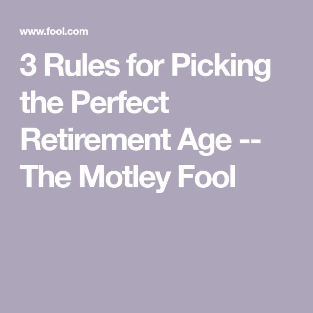 3 Rules for Picking the Perfect Retirement Age -- The Motley Fool