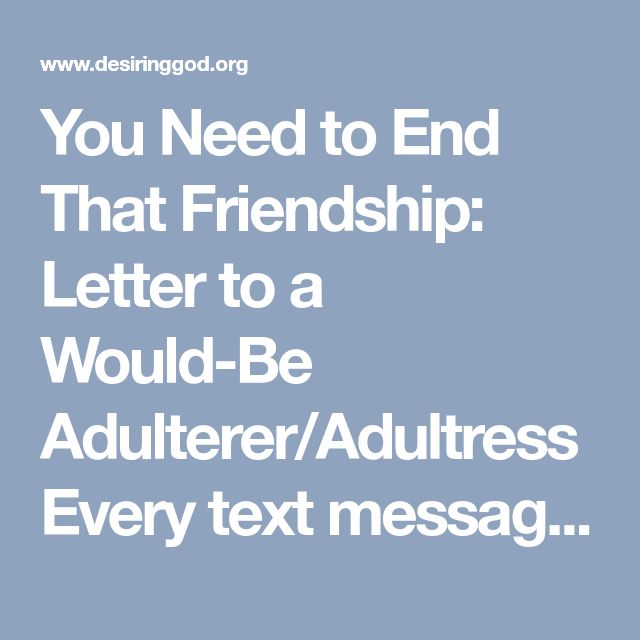 You Need to End That Friendship: Letter to a Would-Be Adulterer/Adultress  Every text message heightens your interest. Every conversation engages your affections. Every sighting on social media consumes your mind. You must disentangle yourself. Put a complete end to communication. Block him on your phone and on social media.