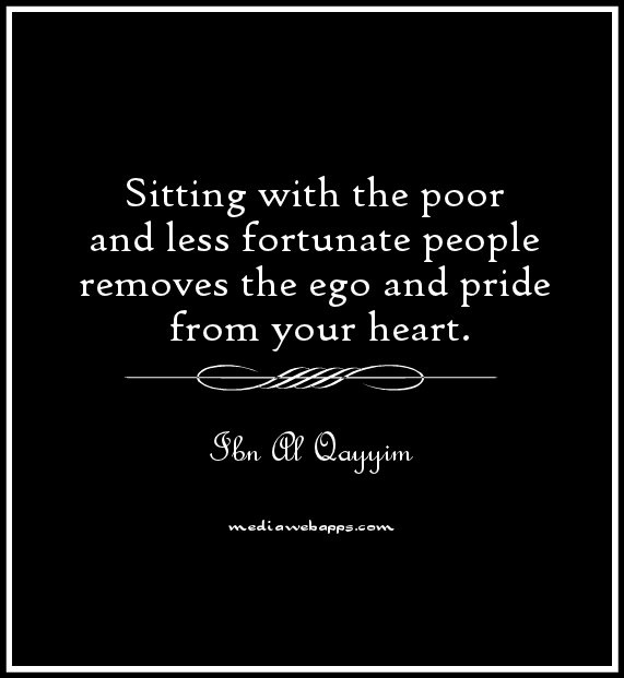 Sitting with the poor and less fortunate people removes the ego and pride from your heart. ~ Ibn Al Qayyim.