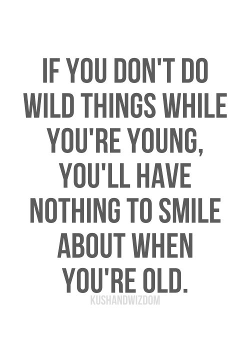 If you don't do wild things when you're young, you'll have nothing to smile about when you're old.