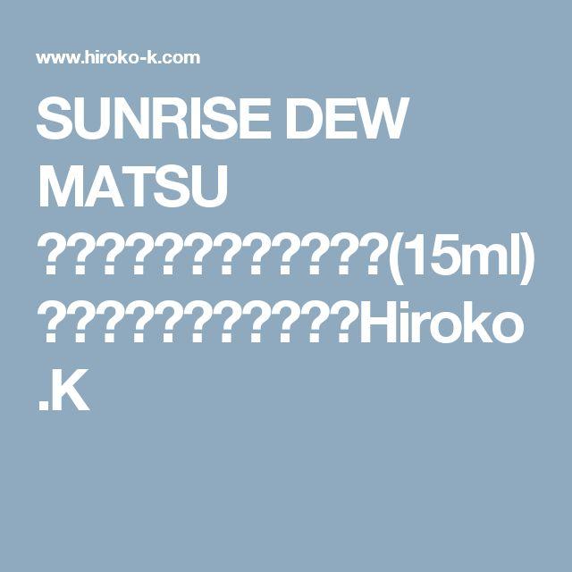 SUNRISE DEW MATSU サンライズデュウマツ(15ml) ショッピングカート Hiroko.K