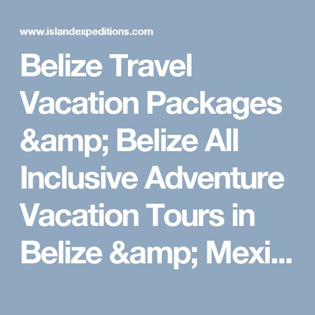 Belize Travel Vacation Packages & Belize All Inclusive Adventure Vacation Tours in Belize & Mexico