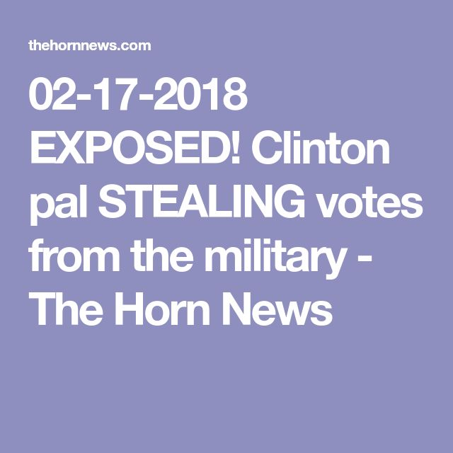 02-17-2018   EXPOSED! Clinton pal STEALING votes from the military - The Horn News