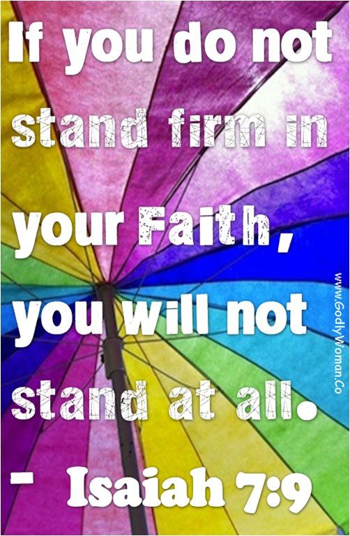 if you don not stand firm in your faith, you will not stand at all. Isaiah 7:9
